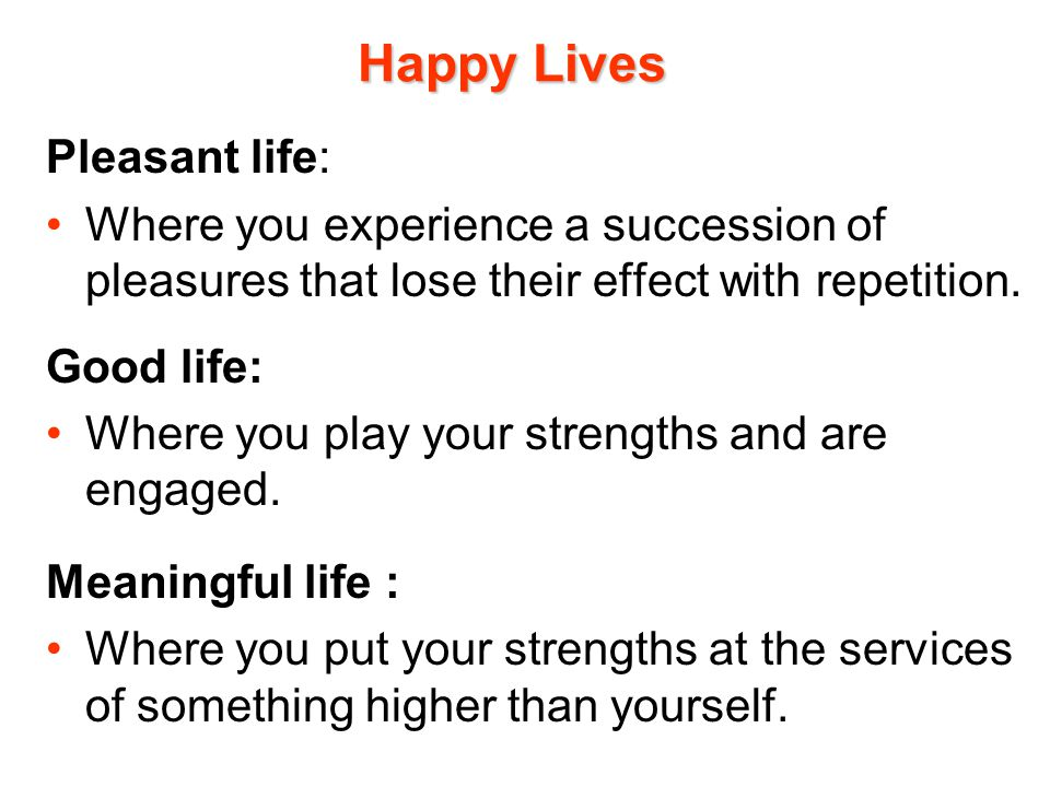 Happy Lives Pleasant life: Where you experience a succession of pleasures that lose their effect with repetition. Good life: Where you play your stren