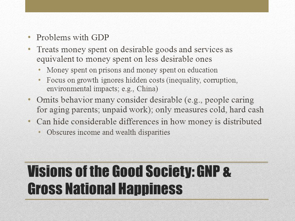 Visions of the Good Society: GNP & Gross National Happiness Problems with GDP Treats money spent on desirable goods and services as equivalent to money spent on less desirable ones Money spent on prisons and money spent on education Focus on growth ignores hidden costs (inequality, corruption, environmental impacts; e.g., China) Omits behavior many consider desirable (e.g., people caring for aging parents; unpaid work); only measures cold, hard cash Can hide considerable differences in how money is distributed Obscures income and wealth disparities