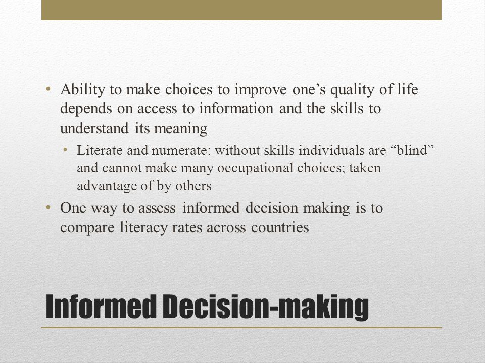 Informed Decision-making Ability to make choices to improve one's quality of life depends on access to information and the skills to understand its meaning Literate and numerate: without skills individuals are blind and cannot make many occupational choices; taken advantage of by others One way to assess informed decision making is to compare literacy rates across countries
