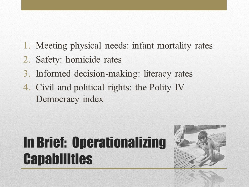 In Brief: Operationalizing Capabilities 1.Meeting physical needs: infant mortality rates 2.Safety: homicide rates 3.Informed decision-making: literacy rates 4.Civil and political rights: the Polity IV Democracy index