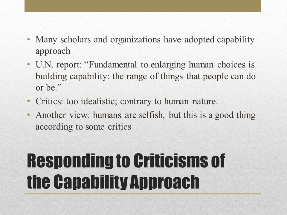 Responding to Criticisms of the Capability Approach Many scholars and organizations have adopted capability approach U.N.