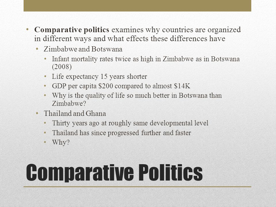 Comparative Politics Comparative politics examines why countries are organized in different ways and what effects these differences have Zimbabwe and Botswana Infant mortality rates twice as high in Zimbabwe as in Botswana (2008) Life expectancy 15 years shorter GDP per capita $200 compared to almost $14K Why is the quality of life so much better in Botswana than Zimbabwe.