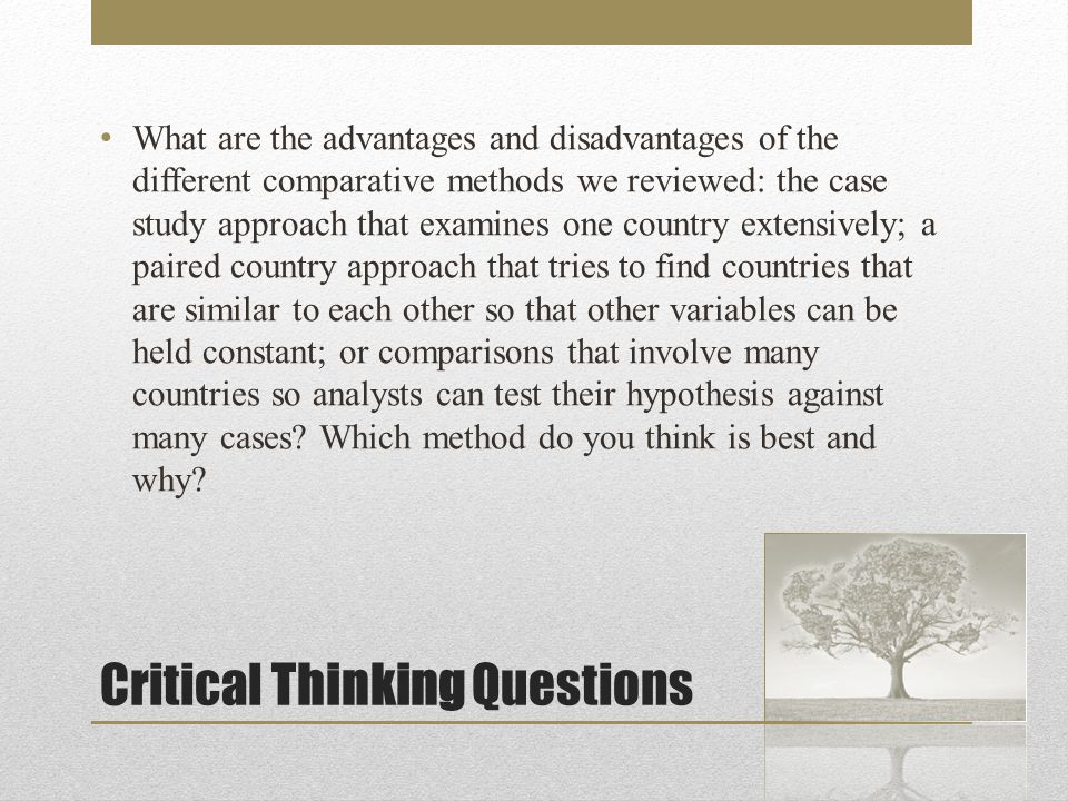 Critical Thinking Questions What are the advantages and disadvantages of the different comparative methods we reviewed: the case study approach that examines one country extensively; a paired country approach that tries to find countries that are similar to each other so that other variables can be held constant; or comparisons that involve many countries so analysts can test their hypothesis against many cases.