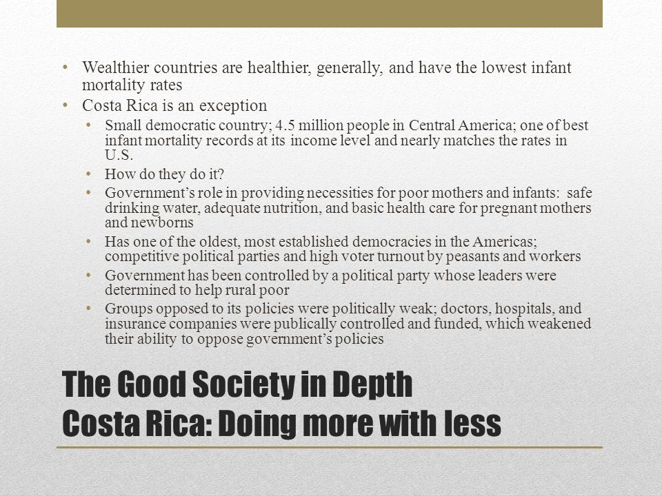 Wealthier countries are healthier, generally, and have the lowest infant mortality rates Costa Rica is an exception Small democratic country; 4.5 million people in Central America; one of best infant mortality records at its income level and nearly matches the rates in U.S.