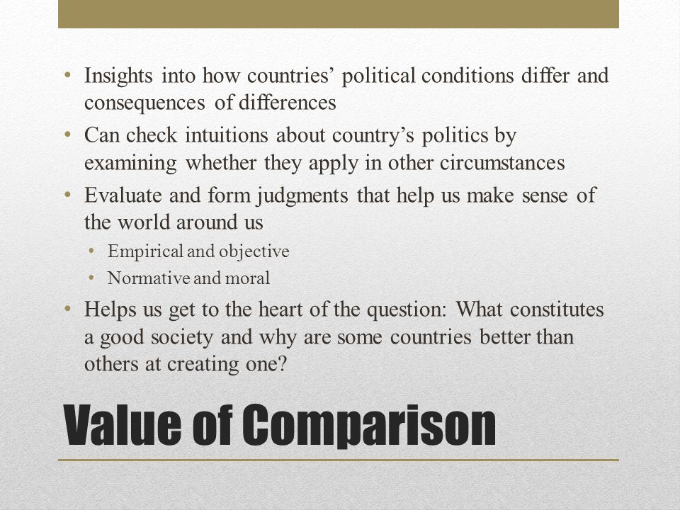Value of Comparison Insights into how countries' political conditions differ and consequences of differences Can check intuitions about country's politics by examining whether they apply in other circumstances Evaluate and form judgments that help us make sense of the world around us Empirical and objective Normative and moral Helps us get to the heart of the question: What constitutes a good society and why are some countries better than others at creating one?