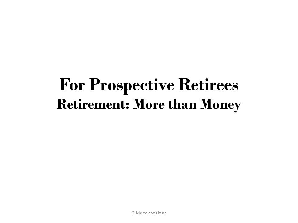 For Prospective Retirees Retirement: More than Money Click to continue