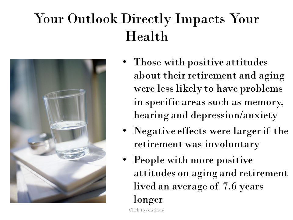 Your Outlook Directly Impacts Your Health Those with positive attitudes about their retirement and aging were less likely to have problems in specific areas such as memory, hearing and depression/anxiety Negative effects were larger if the retirement was involuntary People with more positive attitudes on aging and retirement lived an average of 7.6 years longer Click to continue