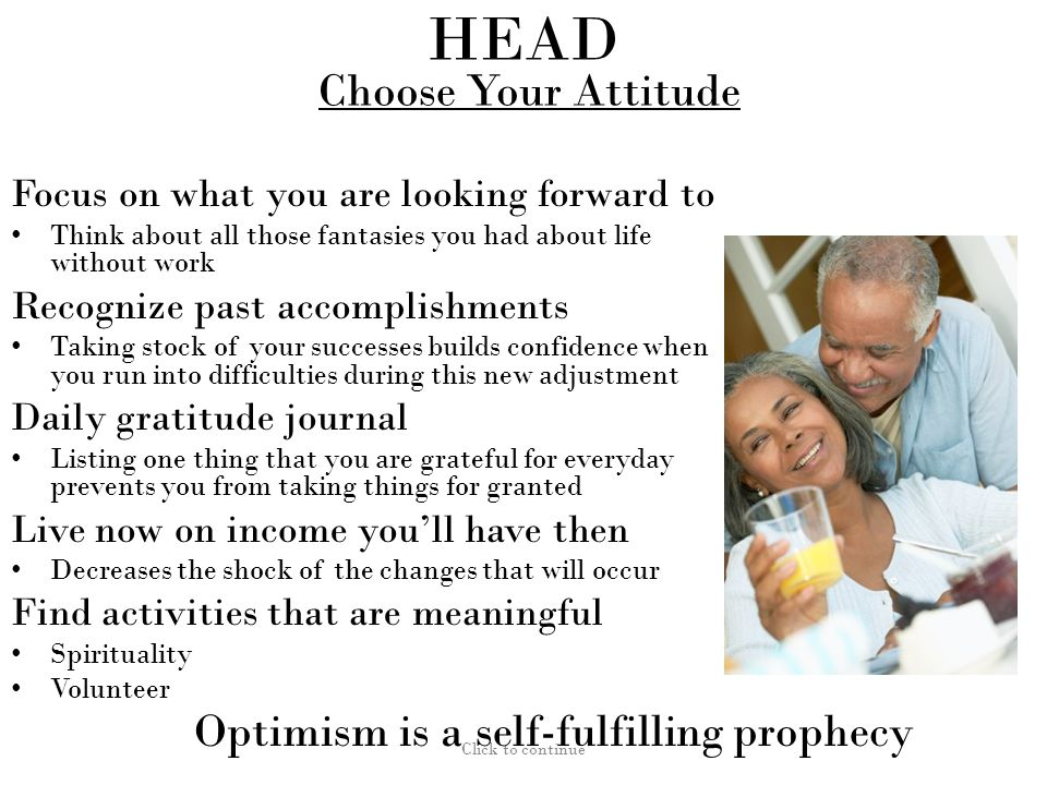 HEAD Choose Your Attitude Focus on what you are looking forward to Think about all those fantasies you had about life without work Recognize past accomplishments Taking stock of your successes builds confidence when you run into difficulties during this new adjustment Daily gratitude journal Listing one thing that you are grateful for everyday prevents you from taking things for granted Live now on income you'll have then Decreases the shock of the changes that will occur Find activities that are meaningful Spirituality Volunteer Click to continue Optimism is a self-fulfilling prophecy