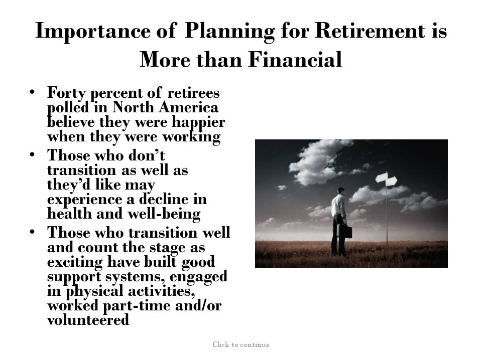 Importance of Planning for Retirement is More than Financial Forty percent of retirees polled in North America believe they were happier when they were working Those who don't transition as well as they'd like may experience a decline in health and well-being Those who transition well and count the stage as exciting have built good support systems, engaged in physical activities, worked part-time and/or volunteered Click to continue