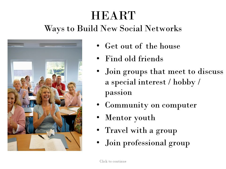 HEART Ways to Build New Social Networks Get out of the house Find old friends Join groups that meet to discuss a special interest / hobby / passion Community on computer Mentor youth Travel with a group Join professional group Click to continue