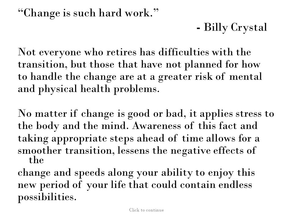Change is such hard work. - Billy Crystal Not everyone who retires has difficulties with the transition, but those that have not planned for how to handle the change are at a greater risk of mental and physical health problems.