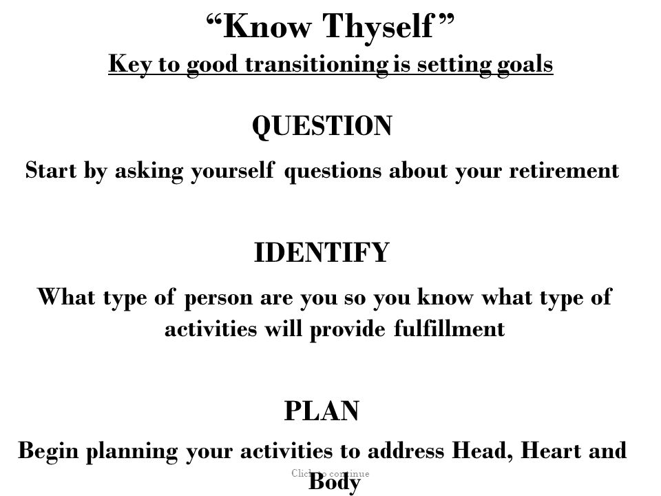 Know Thyself Key to good transitioning is setting goals Click to continue QUESTION Start by asking yourself questions about your retirement IDENTIFY What type of person are you so you know what type of activities will provide fulfillment PLAN Begin planning your activities to address Head, Heart and Body