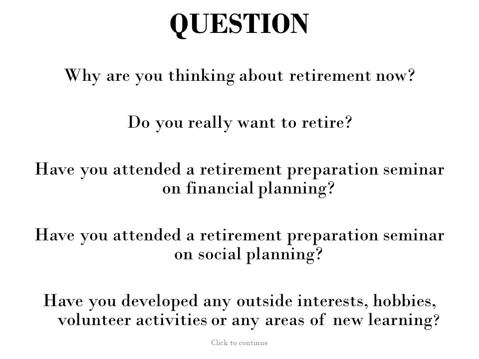 QUESTION (from Gene Cohen, M.D, GWU) Why are you thinking about retirement now.