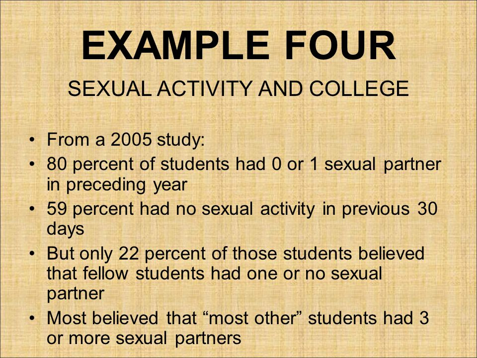 EXAMPLE FOUR SEXUAL ACTIVITY AND COLLEGE From a 2005 study: 80 percent of students had 0 or 1 sexual partner in preceding year 59 percent had no sexual activity in previous 30 days But only 22 percent of those students believed that fellow students had one or no sexual partner Most believed that most other students had 3 or more sexual partners