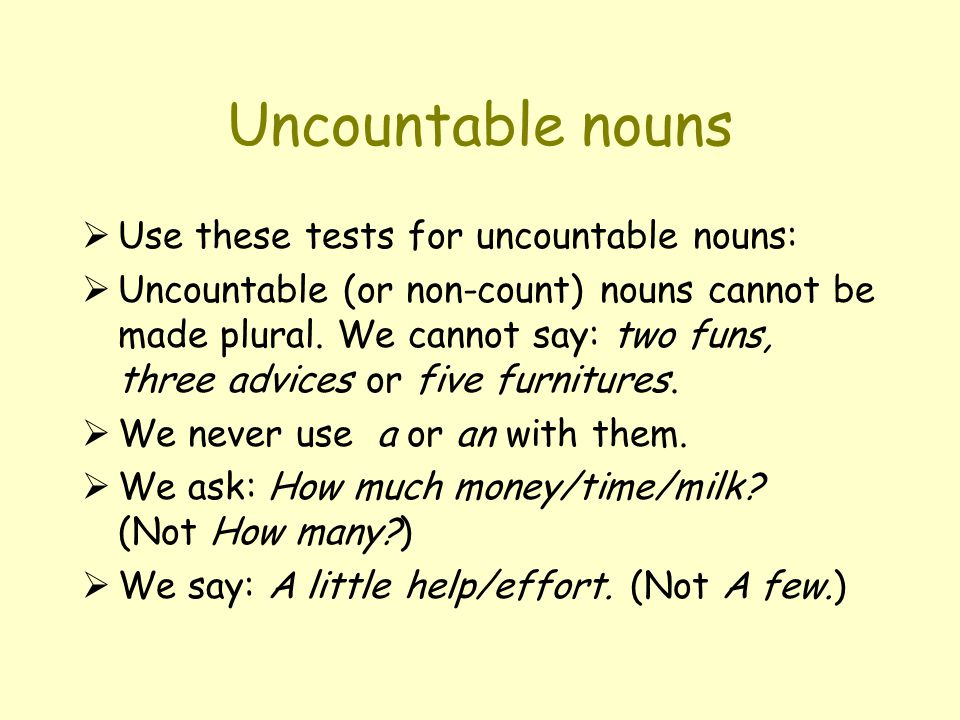 Countable nouns  Use these tests for countable nouns:  Countable (or just count ) nouns can be made plural: a tree… two trees; a man… men; a pony… ponies.