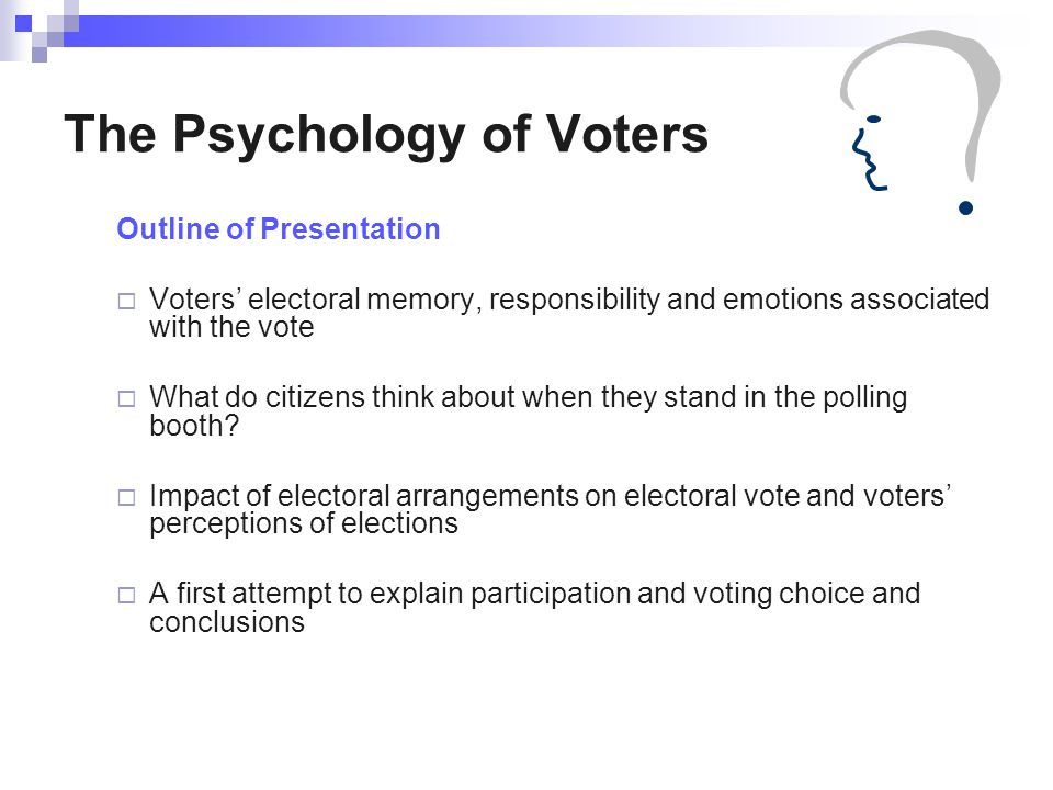 The Psychology of Voters Outline of Presentation  Voters' electoral memory, responsibility and emotions associated with the vote  What do citizens think about when they stand in the polling booth.