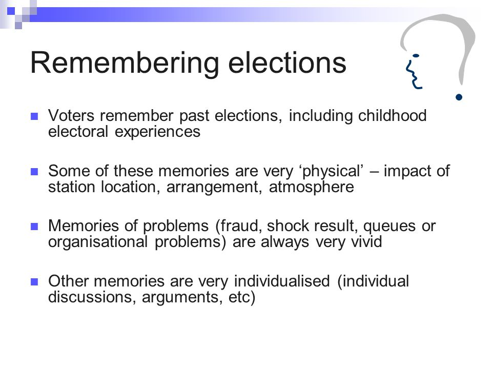 Remembering elections Voters remember past elections, including childhood electoral experiences Some of these memories are very 'physical' – impact of station location, arrangement, atmosphere Memories of problems (fraud, shock result, queues or organisational problems) are always very vivid Other memories are very individualised (individual discussions, arguments, etc)