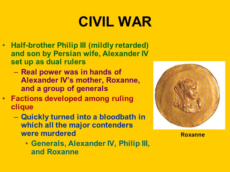 CIVIL WAR Half-brother Philip III (mildly retarded) and son by Persian wife, Alexander IV set up as dual rulers –Real power was in hands of Alexander