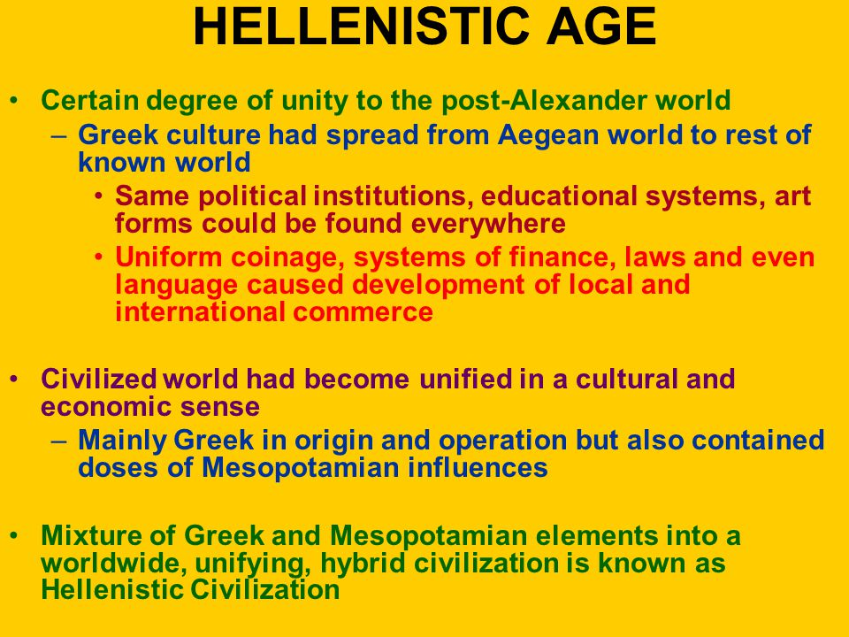 HELLENISTIC AGE Certain degree of unity to the post-Alexander world –Greek culture had spread from Aegean world to rest of known world Same political