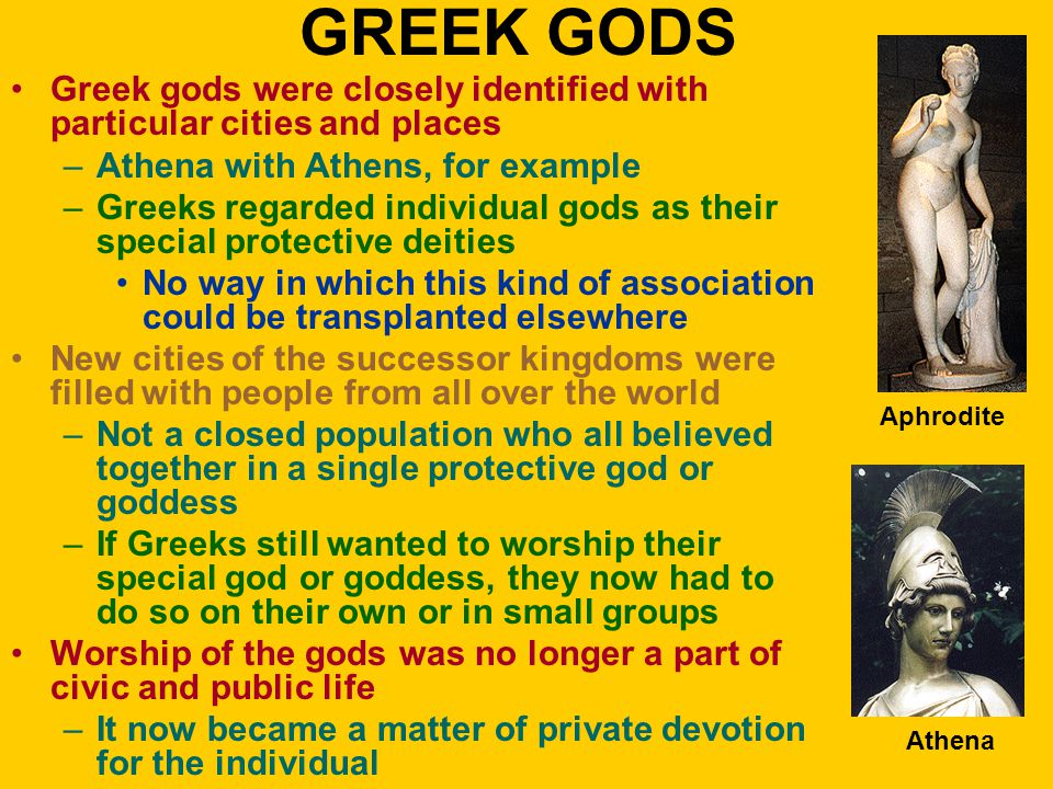 GREEK GODS Greek gods were closely identified with particular cities and places –Athena with Athens, for example –Greeks regarded individual gods as t