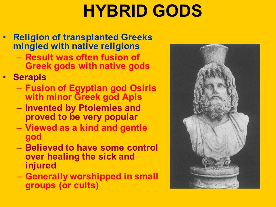 HYBRID GODS Religion of transplanted Greeks mingled with native religions –Result was often fusion of Greek gods with native gods Serapis –Fusion of Egyptian god Osiris with minor Greek god Apis –Invented by Ptolemies and proved to be very popular –Viewed as a kind and gentle god –Believed to have some control over healing the sick and injured –Generally worshipped in small groups (or cults)