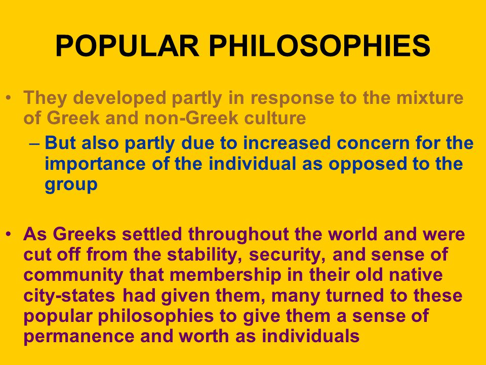 POPULAR PHILOSOPHIES They developed partly in response to the mixture of Greek and non-Greek culture –But also partly due to increased concern for the importance of the individual as opposed to the group As Greeks settled throughout the world and were cut off from the stability, security, and sense of community that membership in their old native city-states had given them, many turned to these popular philosophies to give them a sense of permanence and worth as individuals