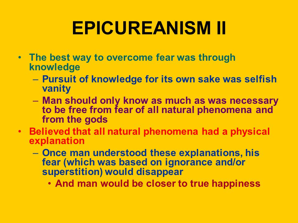 EPICUREANISM II The best way to overcome fear was through knowledge –Pursuit of knowledge for its own sake was selfish vanity –Man should only know as