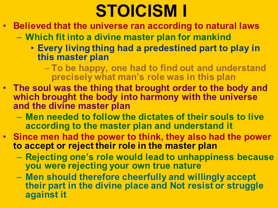 STOICISM I Believed that the universe ran according to natural laws –Which fit into a divine master plan for mankind Every living thing had a predestined part to play in this master plan –To be happy, one had to find out and understand precisely what man's role was in this plan The soul was the thing that brought order to the body and which brought the body into harmony with the universe and the divine master plan –Men needed to follow the dictates of their souls to live according to the master plan and understand it Since men had the power to think, they also had the power to accept or reject their role in the master plan –Rejecting one's role would lead to unhappiness because you were rejecting your own true nature –Men should therefore cheerfully and willingly accept their part in the divine place and Not resist or struggle against it