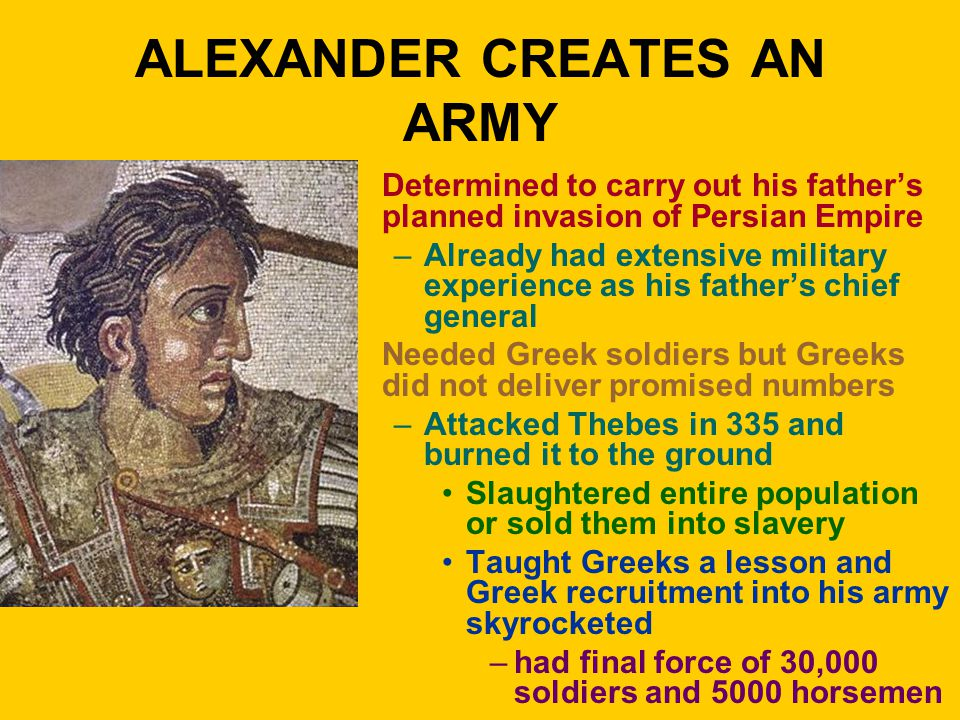 ALEXANDER CREATES AN ARMY Determined to carry out his father's planned invasion of Persian Empire –Already had extensive military experience as his fa