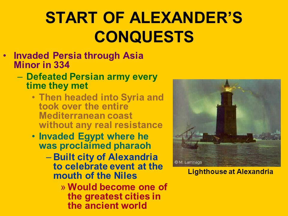 START OF ALEXANDER'S CONQUESTS Invaded Persia through Asia Minor in 334 –Defeated Persian army every time they met Then headed into Syria and took over the entire Mediterranean coast without any real resistance Invaded Egypt where he was proclaimed pharaoh –Built city of Alexandria to celebrate event at the mouth of the Niles »Would become one of the greatest cities in the ancient world Lighthouse at Alexandria