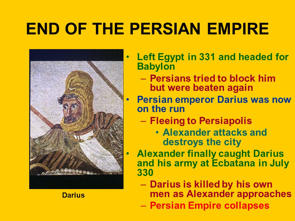 END OF THE PERSIAN EMPIRE Left Egypt in 331 and headed for Babylon –Persians tried to block him but were beaten again Persian emperor Darius was now on the run –Fleeing to Persiapolis Alexander attacks and destroys the city Alexander finally caught Darius and his army at Ecbatana in July 330 –Darius is killed by his own men as Alexander approaches –Persian Empire collapses Darius
