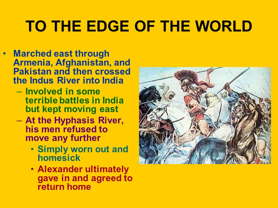 TO THE EDGE OF THE WORLD Marched east through Armenia, Afghanistan, and Pakistan and then crossed the Indus River into India –Involved in some terribl