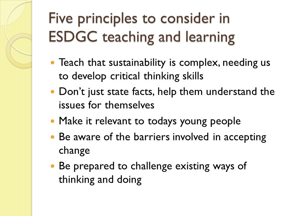 Five principles to consider in ESDGC teaching and learning Teach that sustainability is complex, needing us to develop critical thinking skills Don't just state facts, help them understand the issues for themselves Make it relevant to todays young people Be aware of the barriers involved in accepting change Be prepared to challenge existing ways of thinking and doing
