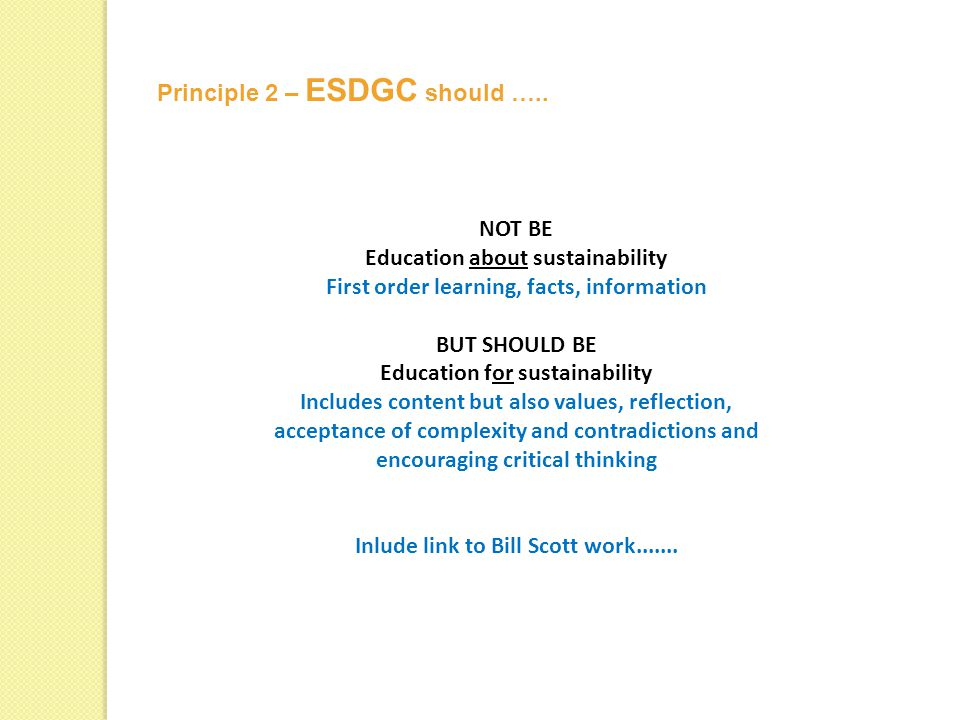 NOT BE Education about sustainability First order learning, facts, information BUT SHOULD BE Education for sustainability Includes content but also values, reflection, acceptance of complexity and contradictions and encouraging critical thinking Inlude link to Bill Scott work.......