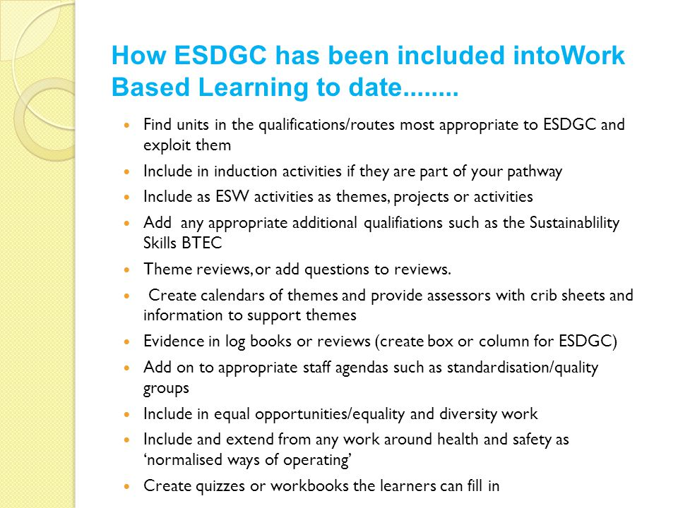 Find units in the qualifications/routes most appropriate to ESDGC and exploit them Include in induction activities if they are part of your pathway Include as ESW activities as themes, projects or activities Add any appropriate additional qualifiations such as the Sustainablility Skills BTEC Theme reviews, or add questions to reviews.