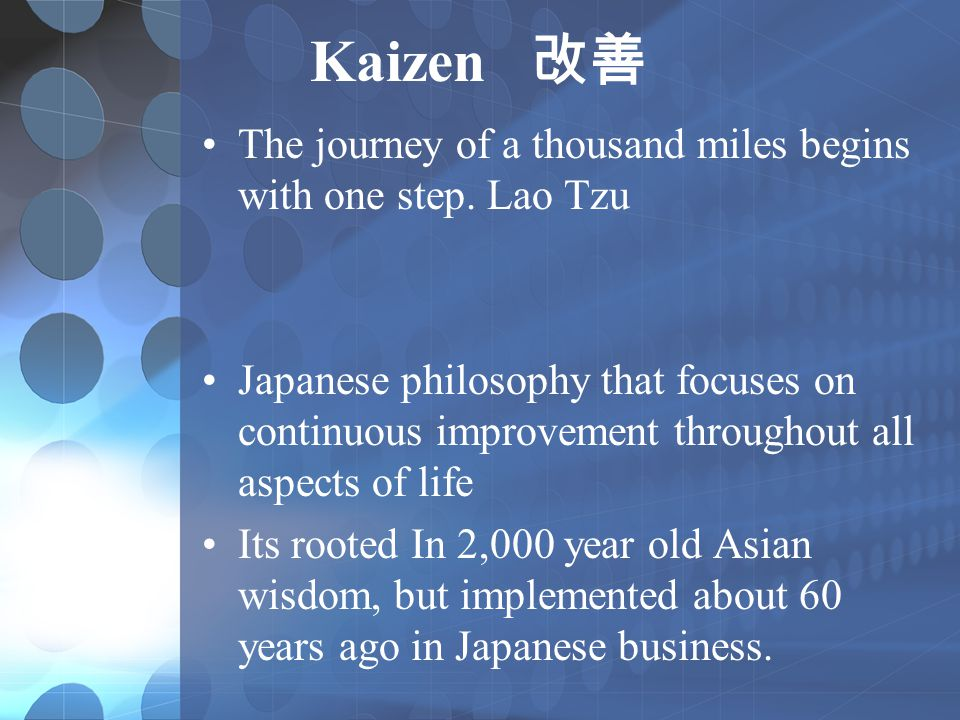 Kaizen 改善 The journey of a thousand miles begins with one step. Lao Tzu Japanese philosophy that focuses on continuous improvement throughout all aspe