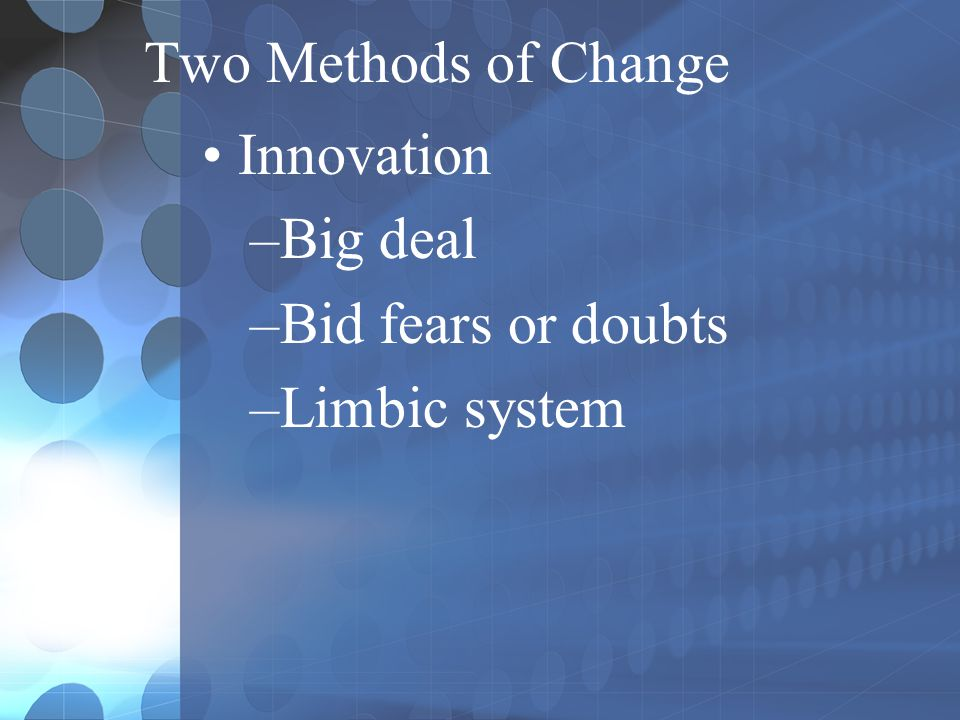 Two Methods of Change Innovation –Big deal –Bid fears or doubts –Limbic system