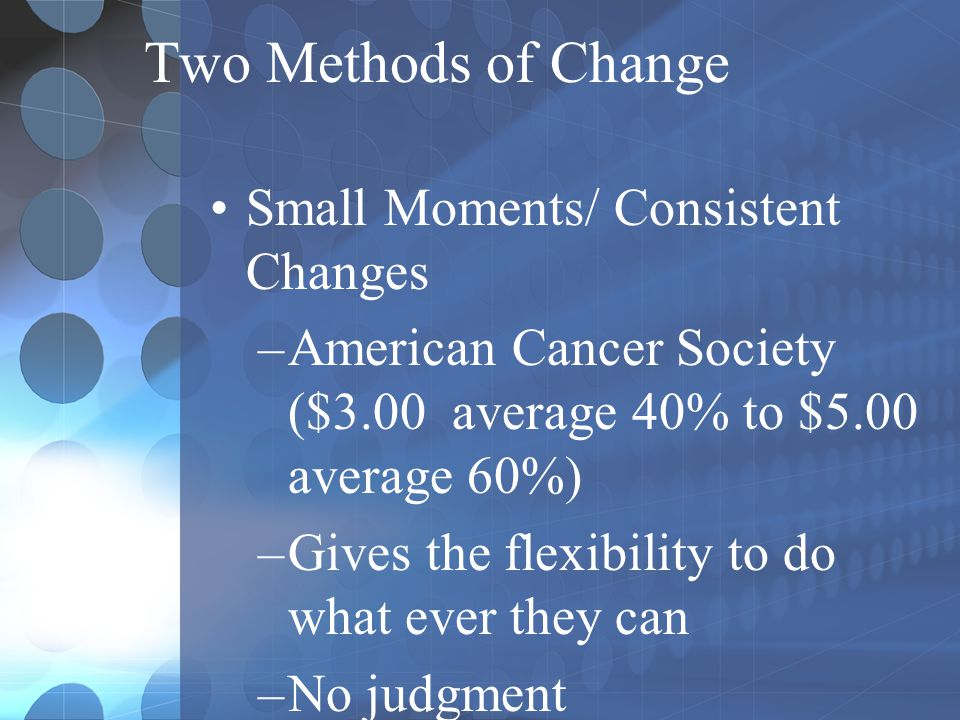 Small Moments/ Consistent Changes –American Cancer Society ($3.00 average 40% to $5.00 average 60%) –Gives the flexibility to do what ever they can –N