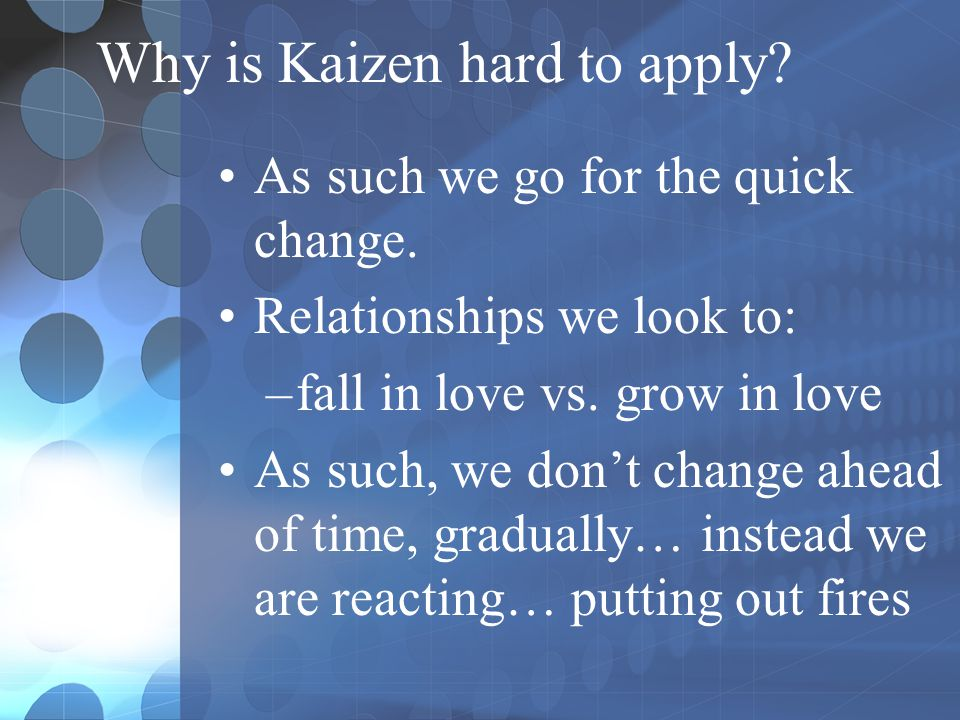 Why is Kaizen hard to apply? As such we go for the quick change. Relationships we look to: –fall in love vs. grow in love As such, we don't change ahe
