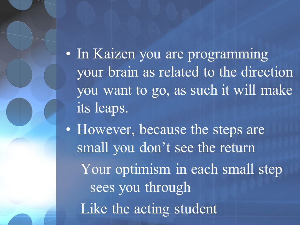 In Kaizen you are programming your brain as related to the direction you want to go, as such it will make its leaps. However, because the steps are sm