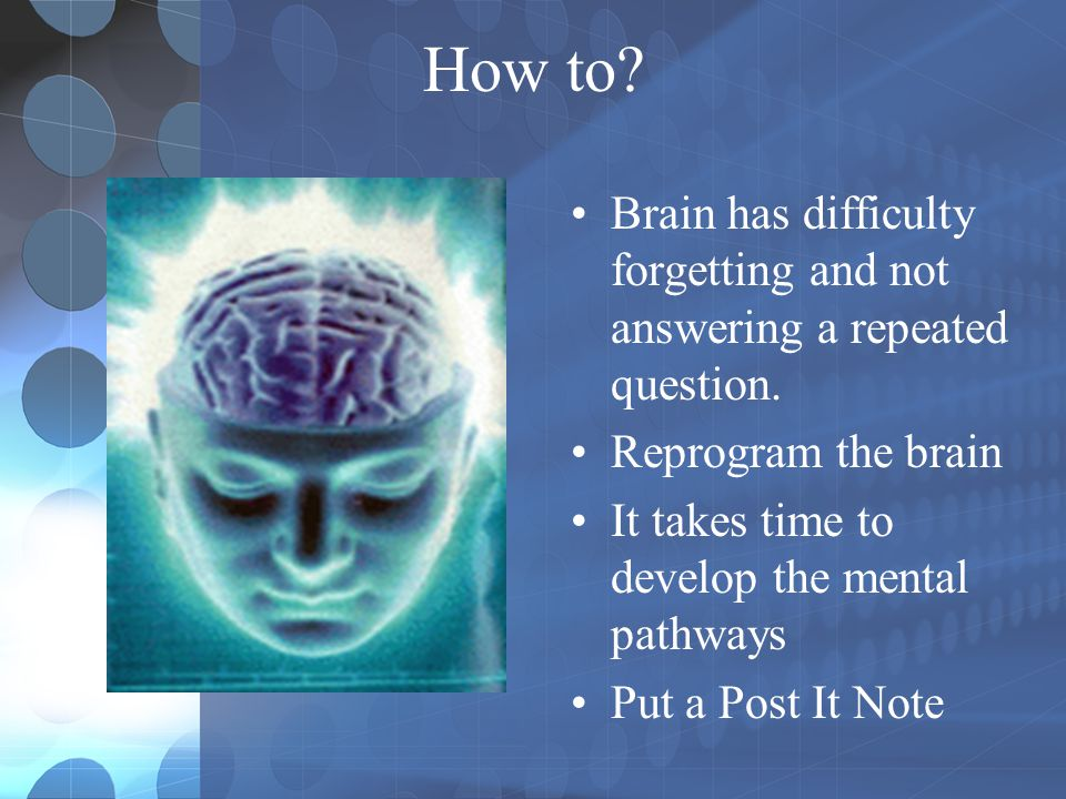 How to? Brain has difficulty forgetting and not answering a repeated question. Reprogram the brain It takes time to develop the mental pathways Put a
