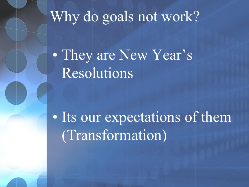 Why do goals not work? They are New Year's Resolutions Its our expectations of them (Transformation)