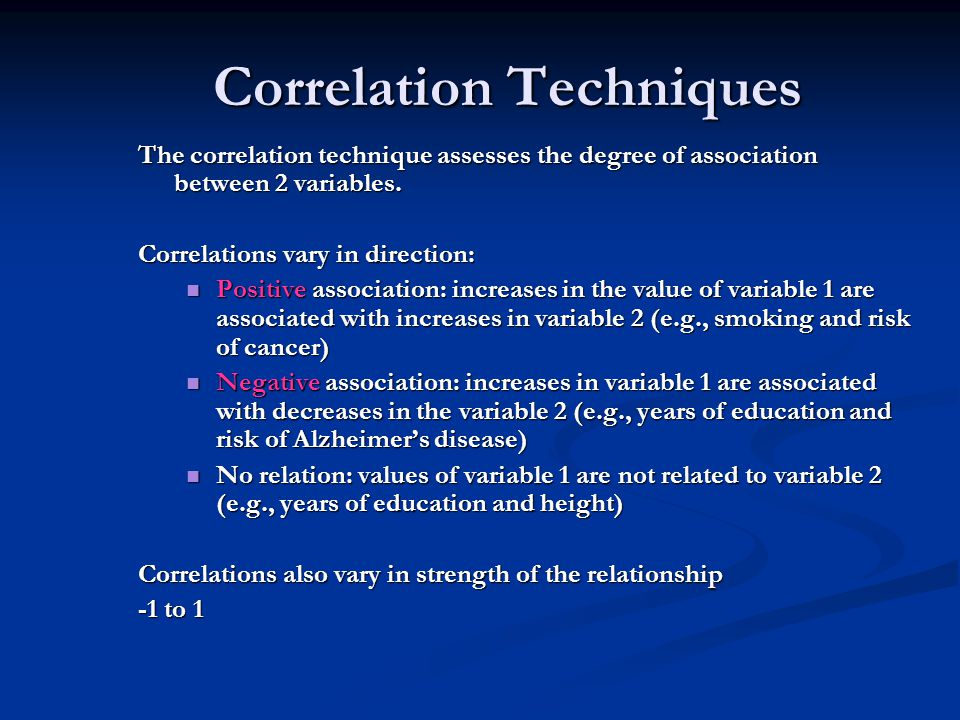 Correlation Techniques The correlation technique assesses the degree of association between 2 variables. Correlations vary in direction: Positive asso