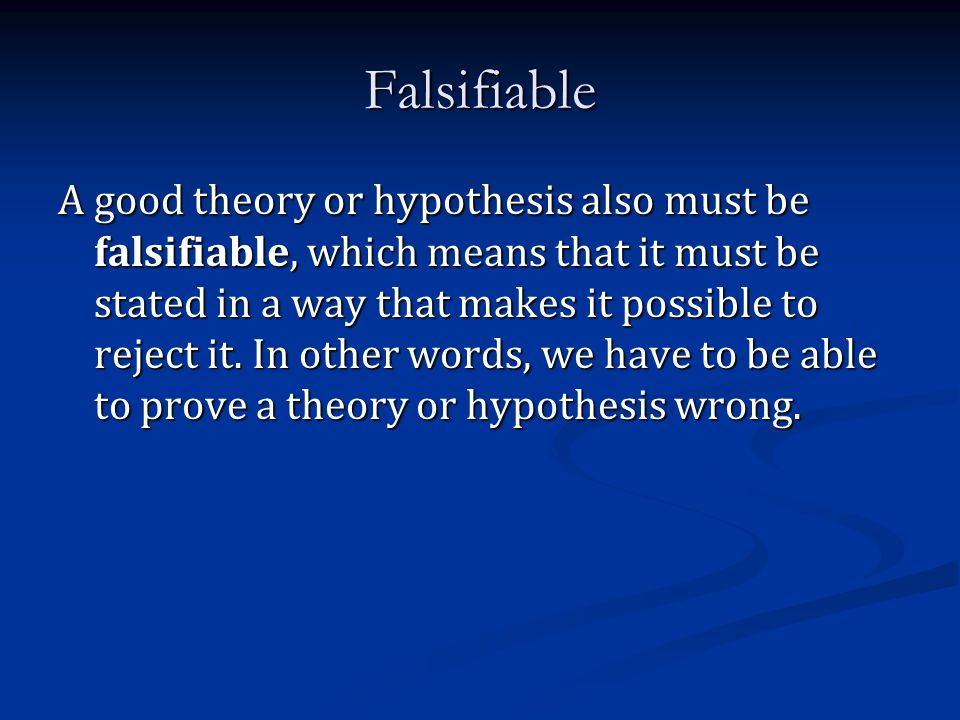 Falsifiable A good theory or hypothesis also must be falsifiable, which means that it must be stated in a way that makes it possible to reject it. In