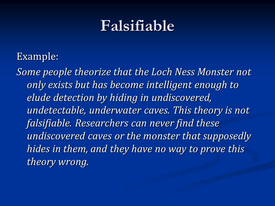 Falsifiable Example: Some people theorize that the Loch Ness Monster not only exists but has become intelligent enough to elude detection by hiding in