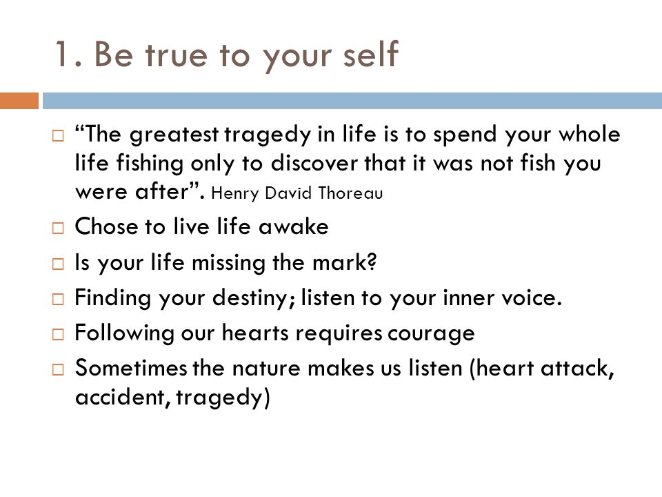 """1. Be true to your self  """"The greatest tragedy in life is to spend your whole life fishing only to discover that it was not fish you were after"""". Hen"""