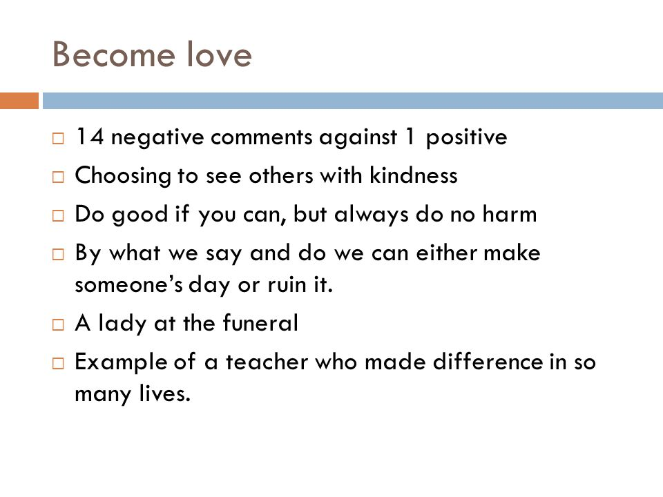 Become love  14 negative comments against 1 positive  Choosing to see others with kindness  Do good if you can, but always do no harm  By what we say and do we can either make someone's day or ruin it.