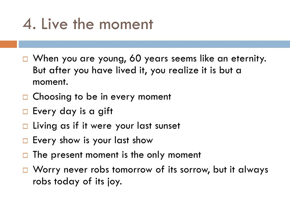 4. Live the moment  When you are young, 60 years seems like an eternity.