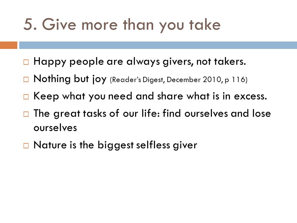 5. Give more than you take  Happy people are always givers, not takers.