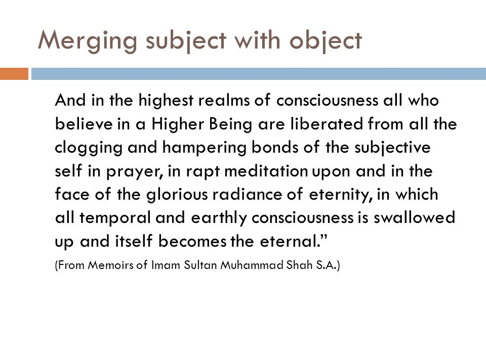 Merging subject with object And in the highest realms of consciousness all who believe in a Higher Being are liberated from all the clogging and hampering bonds of the subjective self in prayer, in rapt meditation upon and in the face of the glorious radiance of eternity, in which all temporal and earthly consciousness is swallowed up and itself becomes the eternal. (From Memoirs of Imam Sultan Muhammad Shah S.A.)
